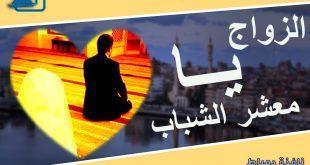 الزواج يا معشر الشباب ماذا قال فيه رسولنا الكريم ؟