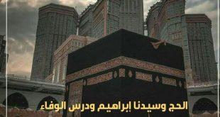 الحج ونبي الله إبراهيم ودرس الوفاء العظيم