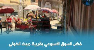 فض السوق الأسبوعي لقرية «ميت الخولي» ،ومصادرة ممتلكات الباعة والغلبان يكح تراب
